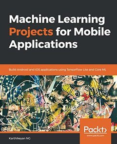 Machine Learning Projects for Mobile Applications: Build Android and iOS applications using TensorFlow Lite and Core ML-cover
