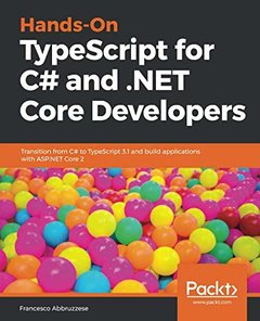Hands-On TypeScript for C# and .NET Core Developers: Transition from C# to TypeScript 3.1 and build applications with ASP.NET Core 2-cover
