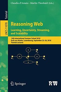 Reasoning Web. Learning, Uncertainty, Streaming, and Scalability: 14th International Summer School 2018, Esch-sur-Alzette, Luxembourg, September ... Lectures (Lecture Notes in Computer Science)-cover