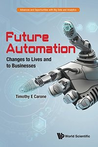 Future Automation: Changes to Lives and to Businesses (Advances and Opportunities with Big Data and Analytics)-cover