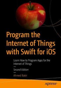 Program the Internet of Things with Swift for iOS: Learn How to Program Apps for the Internet of Things-cover