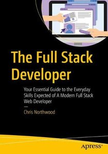 The Full Stack Developer: Your Essential Guide to the Everyday Skills Expected of a Modern Full Stack Web Developer-cover