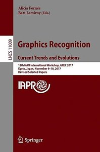 Graphics Recognition. Current Trends and Evolutions: 12th IAPR International Workshop, GREC 2017, Kyoto, Japan, November 9-10, 2017, Revised Selected Papers (Lecture Notes in Computer Science)-cover