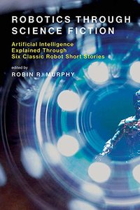 Robotics Through Science Fiction: Artificial Intelligence Explained Through Six Classic Robot Short Stories (The MIT Press)-cover