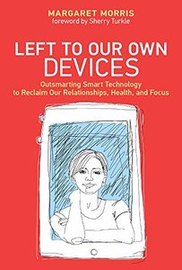Left to Our Own Devices: Outsmarting Smart Technology to Reclaim our Relationships, Health, and Focus (The MIT Press)-cover