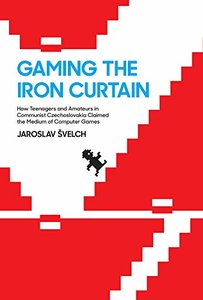 Gaming the Iron Curtain: How Teenagers and Amateurs in Communist Czechoslovakia Claimed the Medium of Computer Games (Game Histories)-cover