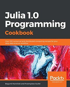 Julia 1.0 Programming Cookbook: Over 100 numerical and distributed computing recipes for your daily data science workflow-cover