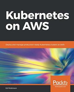 Kubernetes on AWS: Deploy and manage production-ready Kubernetes clusters on AWS-cover