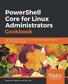 PowerShell Core for Linux Administrators Cookbook: Use PowerShell Core 6.x on Linux to automate complex, repetitive, and time-consuming tasks-cover