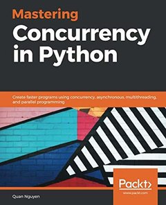 Mastering Concurrency in Python: Create faster programs using concurrency, asynchronous, multithreading, and parallel programming-cover