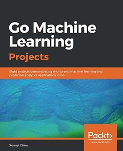 Go Machine Learning Projects: Eight projects demonstrating end-to-end machine learning and predictive analytics applications in Go-cover