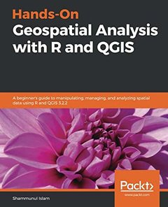 Hands-On Geospatial Analysis with R and QGIS: A beginner's guide to manipulating, managing, and analyzing spatial data using R and QGIS 3.2.2-cover