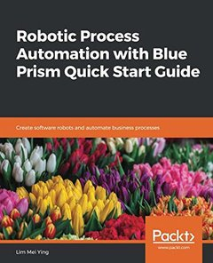 Robotic Process Automation with Blue Prism Quick Start Guide: Create software robots and automate business processes-cover
