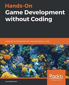 Hands-On Game Development without Coding: Create 2D and 3D games with Visual Scripting in Unity-cover