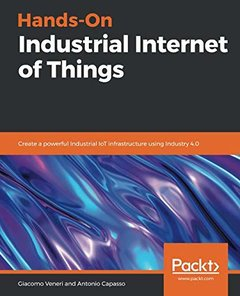 Hands-On Industrial Internet of Things: Create a powerful Industrial IoT infrastructure using Industry 4.0-cover