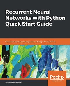 Recurrent Neural Networks with Python Quick Start Guide: Sequential learning and language modeling with TensorFlow-cover