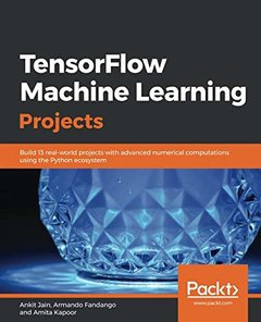 TensorFlow Machine Learning Projects: Build 13 real-world projects with advanced numerical computations using the Python ecosystem-cover