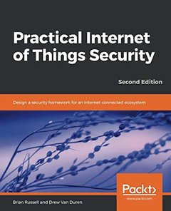 Practical Internet of Things Security: Design a security framework for an Internet connected ecosystem, 2/e-cover