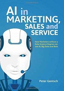AI in Marketing, Sales and Service: How Marketers without a Data Science Degree can use AI, Big Data and Bots-cover