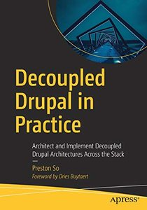 Decoupled Drupal in Practice: Architect and Implement Decoupled Drupal Architectures Across the Stack-cover