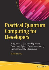 Practical Quantum Computing for Developers: Programming Quantum Rigs in the Cloud using Python, Quantum Assembly Language and IBM QExperience-cover