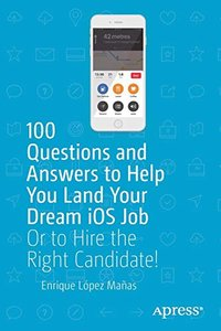 100 Questions and Answers to Help You Land Your Dream iOS Job: Or to Hire the Right Candidate!-cover