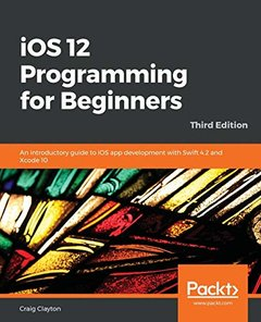 iOS 12 Programming for Beginners: An introductory guide to iOS app development with Swift 4.2 and Xcode 10-cover