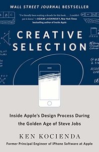 Creative Selection: Inside Apple's Design Process During the Golden Age of Steve Jobs-cover