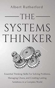 The Systems Thinker: Essential Thinking Skills For Solving Problems, Managing Chaos, and Creating Lasting Solutions in a Complex World-cover