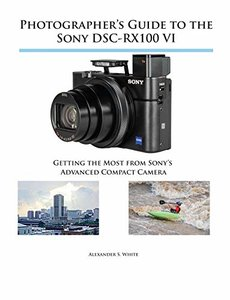 Photographer's Guide to the Sony Dsc-Rx100 VI: Getting the Most from Sony's Advanced Compact Camera-cover