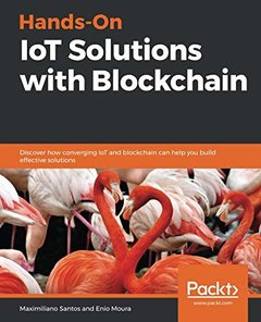 Hands-On IoT Solutions with Blockchain: Discover how converging IoT and blockchain can help you build effective solutions-cover