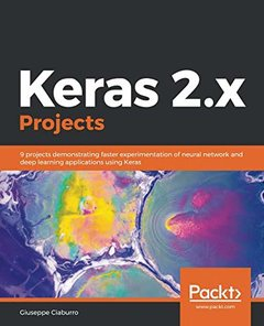 Keras 2.x Projects: 9 projects demonstrating faster experimentation of neural network and deep learning applications using Keras-cover