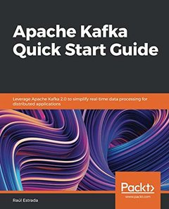 Apache Kafka Quick Start Guide: Leverage Apache Kafka 2.0 to simplify real-time data processing for distributed applications-cover