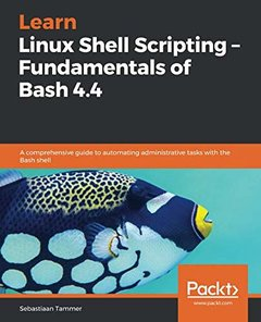 Learn Linux Shell Scripting – Fundamentals of Bash 4.4: A comprehensive guide to automating administrative tasks with the Bash shell-cover