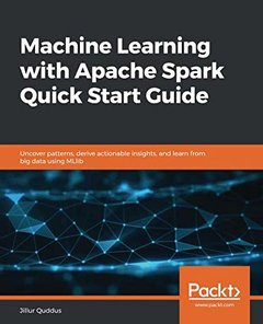 Machine Learning with Apache Spark Quick Start Guide: Uncover patterns, derive actionable insights, and learn from big data using MLlib-cover
