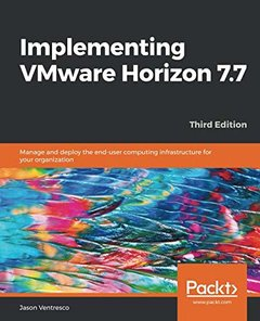Implementing VMware Horizon 7.7: Manage and deploy the end-user computing infrastructure for your organization, 3rd Edition-cover