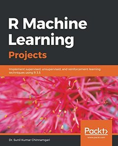 R Machine Learning Projects: Implement supervised, unsupervised, and reinforcement learning techniques using R 3.5-cover