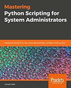 Mastering Python Scripting for System Administrators: Mastering solutions for real-world administration problems with python-cover