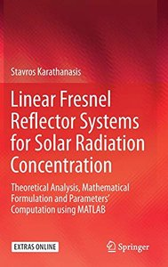 Linear Fresnel Reflector Systems for Solar Radiation Concentration: Theoretical Analysis, Mathematical Formulation and Parameters' Computation using MATLAB-cover
