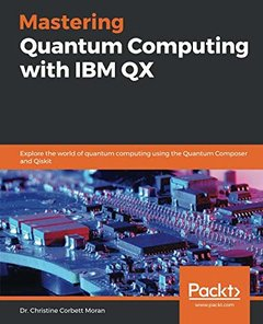 Mastering Quantum Computing with IBM QX: Explore the world of quantum computing using the Quantum Composer and Qiskit-cover