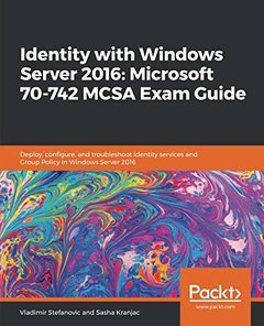 Identity with Windows Server 2016: Microsoft 70-742 MCSA Exam Guide: Deploy, configure, and troubleshoot identity services and Group Policy in Windows Server 2016-cover