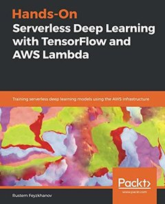 Hands-On Serverless Deep Learning with TensorFlow and AWS Lambda: Training serverless deep learning models using the AWS infrastructure-cover