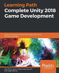 Complete Unity 2018 Game Development: Explore techniques to build 2D/3D applications using real-world examples-cover