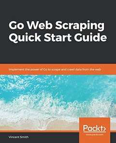 Go Web Scraping Quick Start Guide: Implement the power of Go to scrape and crawl data from the web-cover