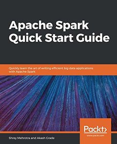 Apache Spark Quick Start Guide: Quickly learn the art of writing efficient big data applications with Apache Spark-cover