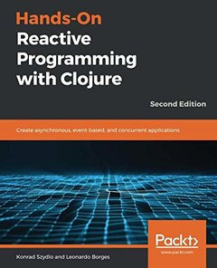 Hands-On Reactive Programming with Clojure: Create asynchronous, event-based, and concurrent applications, 2nd Edition-cover