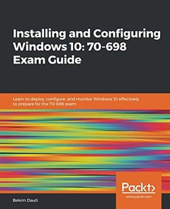 Installing and Configuring Windows 10: 70-698 Exam Guide: Learn to deploy, configure, and monitor Windows 10 effectively to prepare for the 70-698 exam-cover