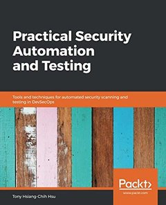 Practical Security Automation and Testing: Tools and techniques for automated security scanning and testing in DevSecOps-cover