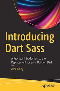 Introducing Dart Sass: A Practical Introduction to the Replacement for Sass, Built on Dart-cover