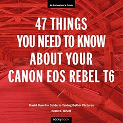 47 Things You Need to Know About Your Canon EOS Rebel T6: David Busch's Guide to Taking Better Pictures-cover